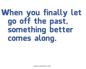 When-you-finally-let-go-off-the-past|2C-something-better-comes-along.-status